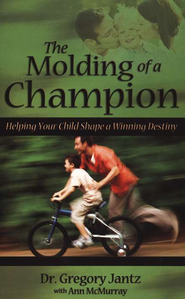 The Molding of a Champion: Helping Your Child Shape a Winning Destiny  -     By: Gregory Jantz
