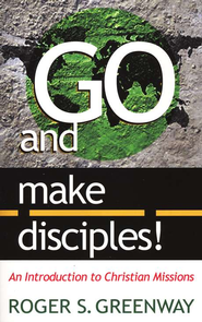 Go and Make Disciples!: An Introduction to Christian Missions   -     By: Roger Greenway