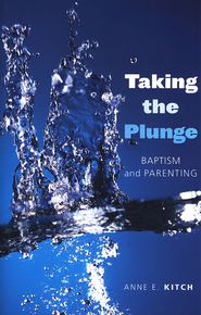 Taking the Plunge: Baptism and Parenting  -     By: Anne E. Kitch