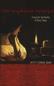The Magdalene Mystique: Living the Spirituality of Mary Today  -     By: Betty Conrad Adam