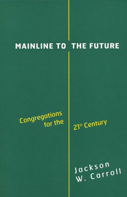 Mainline to the Future: Congregations for the 21st Century  -              By: Jackson W. Carroll