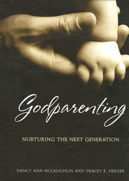Godparenting: Nurturing the Next Generation  -              By: Nancy McLaughlin, Tracey Herzer