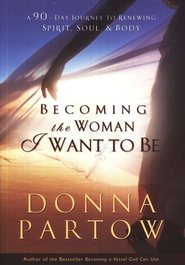 Becoming the Woman I Want to Be  A 90-Day Journey to Renewing Spirit, Soul, & Body  -     By: Donna Partow