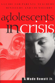 Adolescents in Crisis: A Guidebook for Parents,  Teachers, Ministers, & Counselors  -     By: G. Wade Rowatt Jr.