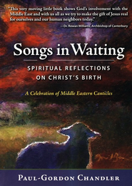 Songs in Waiting: Spiritual Reflections on the Middle Eastern Songs Surrounding Christ's Birth  -     By: Paul Gordon Chandler