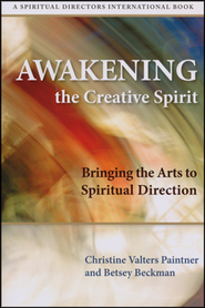 Awakening the Creative Spirit: Bringing the Arts to Spiritual Direction  -     By: Betsey Beckman, Christine Valters Paintner