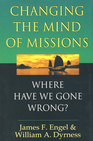 Changing the Mind of Missions: Where Have We Gone Wrong?  -              By: James Engel, William A. Dyrness