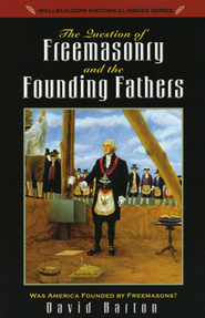 The Question of Freemasonry and the Founding Fathers  -     By: David Barton