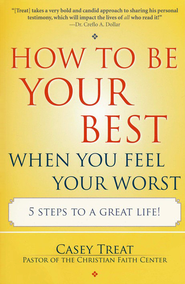 How to Be Your Best When You Feel Your Worst: 5 Steps to a Great Life!  -     By: Casey Treat