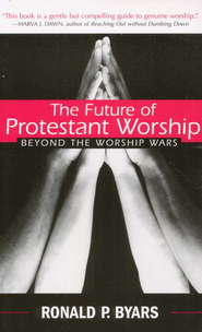 The Future of Protestant Worship: Beyond the Worship Wars  -     By: Ronald P. Byars