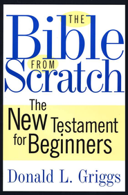 The Bible from Scratch: The New Testament for Beginners  -     By: Donald L. Griggs