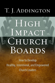 High-Impact Church Boards: How to Develop Healthy, Intentional, and Empowered Church Leaders - eBook  -     By: T.J. Addington