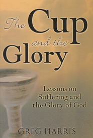 The Cup and the Glory: Lessons on Suffering and the Glory of God  -     By: Greg Harris
