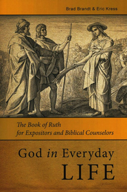 God in Everyday Life: The Book of Ruth for Expositors and Biblical Counselors  -     By: Brad Brandt, Eric Kress
