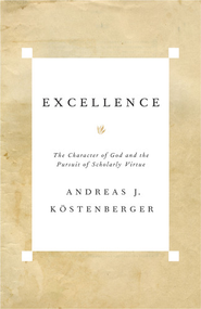 Excellence: The Character of God and the Pursuit of Scholarly Virtue - eBook  -     By: Andreas Kostenberger