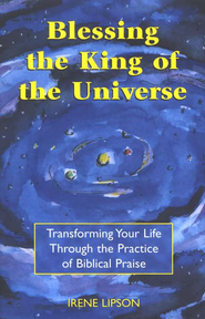 Blessing the King of the Universe: Transforming Your  Life Through the Practice of Biblical Praise  -     By: Irene Lipson