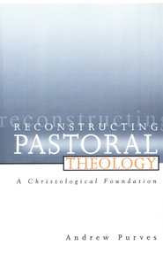 Reconstructing Pastoral Theology: A Christological Foundation  -     By: Andrew Purves