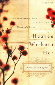 Heaven Without Her: A Desperate Daughter's Search for the Heart of Her Mother's Faith  -     By: Kitty Foth Regner