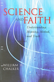 Science and Faith: Understanding Meaning, Method, and Truth  -     By: William Houston Chalker
