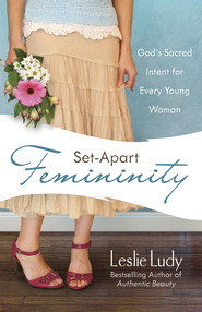 Set-Apart Femininity: God's Sacred Intent for Every Young Woman - eBook  -     By: Leslie Ludy