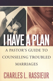 I Have a Plan: A Pastor's Guide to Counseling Troubled Marriages  -     By: Charles L. Rassieur