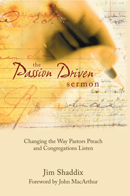 The Passion-Driven Sermon: Changing the Way Pastors Preach and Congregations Listen - eBook  -     By: James L. Shaddix