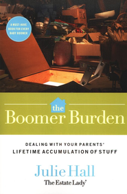 The Boomer Burden: Dealing with Your Parents' Lifetime Accumulation of Stuff  -     By: Julie Hall