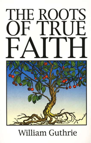 The Roots of True Faith (Abridgement of The  Christian's Great Interest)  -     By: William Guthrie