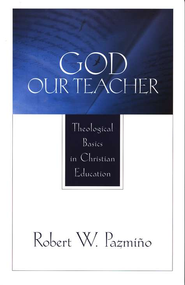 God Our Teacher: Theological Basics in Christian Education  -              By: Robert W. Pazmino