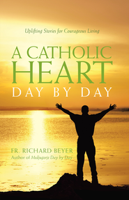 Catholic Heart Day by Day: Uplifting Stories for Courageous Living - eBook  -     By: Richard Beyer