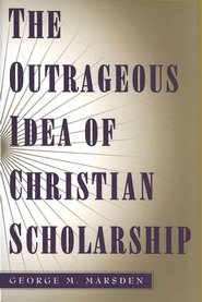 The Outrageous Idea of Christian Scholarship, Paperback   -     By: George M. Marsden