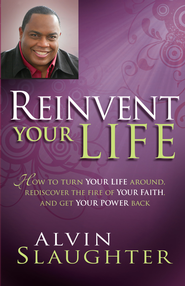 Reinvent Your Life: How to turn your life around, rediscover the fire of your faith, and get your power back. - eBook  -     By: Alvin Slaughter