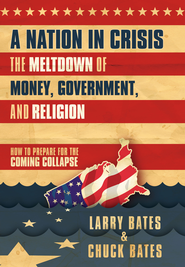 A Nation in Crisis-The Meltdown of Money, Government and Religion: How to Prepare for the Coming Collapse. - eBook  -     By: Larry Bates, Chuck Bates