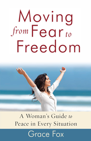 Moving from Fear to Freedom: A Woman's Guide to Peace in Every Situation - eBook  -     By: Grace Fox