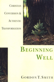Beginning Well: Christian Conversion & Authentic    -              By: Gordon T. Smith