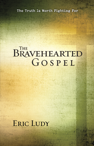 Bravehearted Gospel: The Truth Is Worth Fighting For - PDF Download (personal use only)  [Download] -              By: Eric Ludy