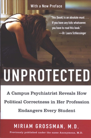 Unprotected: A Campus Psychiatrist Reveals How Political Correctness in Her Profession Endangers Every Student  -     By: Miriam Grossman