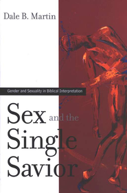 Sex and the Single Savior: Gender and Sexuality in Biblical  Interpretation  -     By: Dale B. Martin