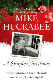 A Simple Christmas: Twelve Stories That Celebrate the True Holiday Spirit  -     By: Mike Huckabee