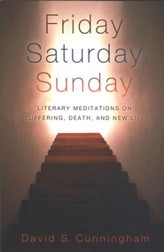 Friday, Saturday, Sunday: Literary Meditations on Suffering, Death, and New Life  -     By: David S. Cunningham
