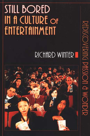Still Bored in a Culture of Entertainment: Rediscovering Passion & Wonder  -     By: Richard Winter