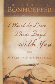 I Want to Live These Days with You: A Year of Daily Devotions  -              By: Dietrich Bonhoeffer
