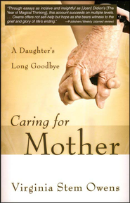 Caring for Mother: A Daughter's Long Goodbye  -     By: Virginia Stem Owens