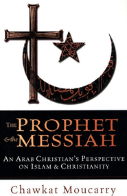 The Prophet & the Messiah: An Arab Christian's Perspective on Islam and Christianity  -     By: Chawkat Moucarry