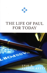 The Life of Paul for Today  -              By: Lyle Vander Broek