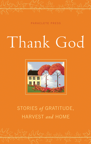 Thank God: Stories of Gratitude, Harvest and Home - eBook  -     By: Paraclete Press