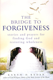 The Bridge to Forgiveness: Stories and Prayers for Finding God and Restoring Wholeness  -     By: Karyn Kedar