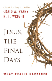 Jesus: The Final Days--What Really Happened   -              Edited By: Troy A. Miller                   By: Craig A. Evans, N.T. Wright