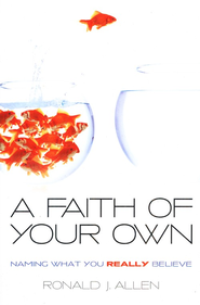 A Faith of Your Own: Naming What You Really Believe  -     By: Ronald Allen