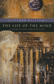 The Life of the Mind: A Christian Perspective  -              By: Clifford Williams